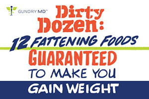 Dirty Dozen: 12 Fattening Foods Guaranteed to Make You Gain Weight