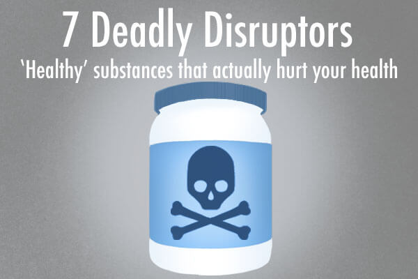 7 Deadly Disruptors – 'Healthy' substances that actually harm you